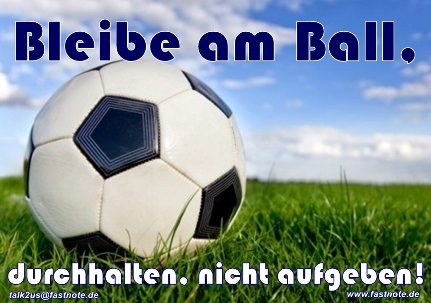 Bleibe am Ball, durchhalten, nicht aufgeben!!! Aufgeben ist keine Option!